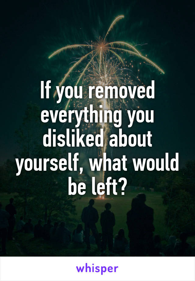 If you removed everything you disliked about yourself, what would be left?