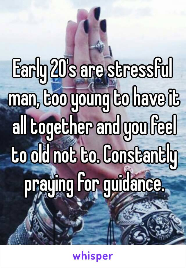 Early 20's are stressful man, too young to have it all together and you feel to old not to. Constantly praying for guidance.