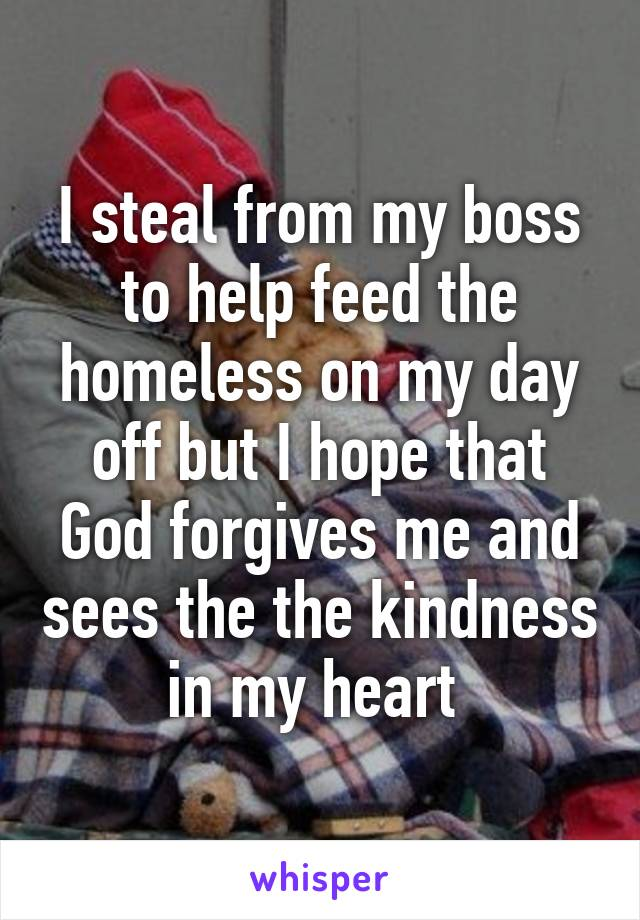 I steal from my boss to help feed the homeless on my day off but I hope that God forgives me and sees the the kindness in my heart