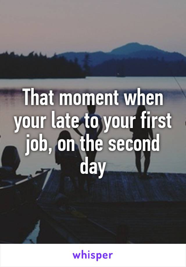 That moment when your late to your first job, on the second day
