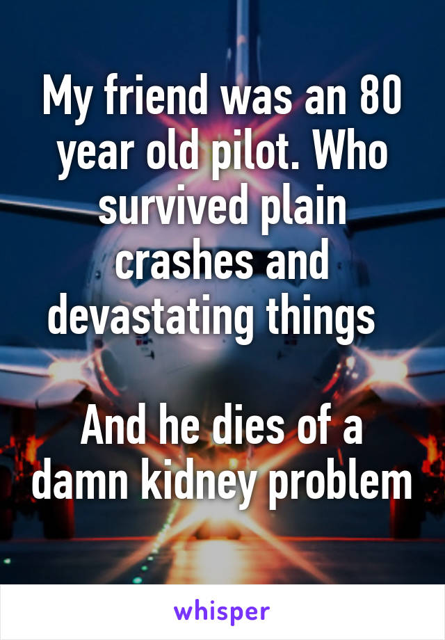 My friend was an 80 year old pilot. Who survived plain crashes and devastating things    And he dies of a damn kidney problem
