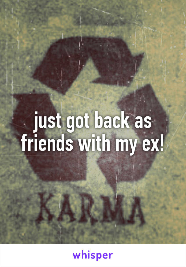 just got back as friends with my ex!