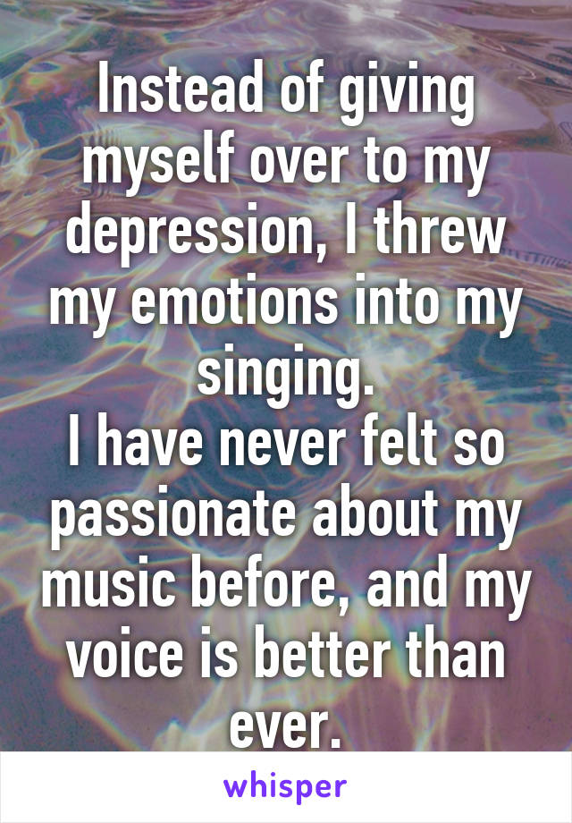 Instead of giving myself over to my depression, I threw my emotions into my singing. I have never felt so passionate about my music before, and my voice is better than ever.