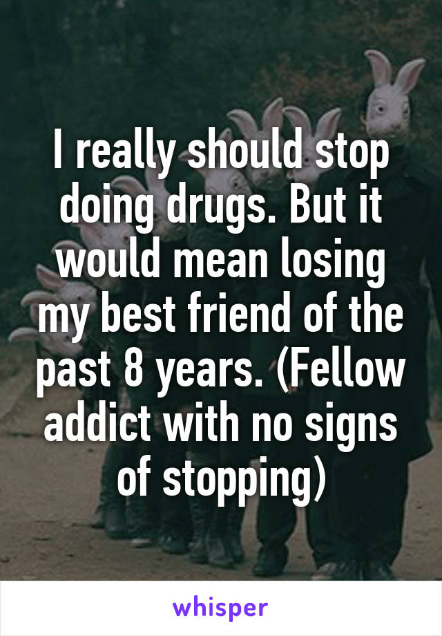 I really should stop doing drugs. But it would mean losing my best friend of the past 8 years. (Fellow addict with no signs of stopping)