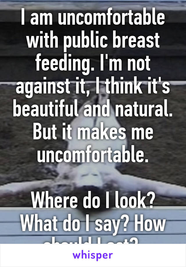 I am uncomfortable with public breast feeding. I'm not against it, I think it's beautiful and natural. But it makes me uncomfortable.  Where do I look? What do I say? How should I act?