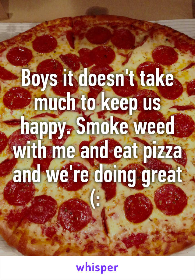 Boys it doesn't take much to keep us happy. Smoke weed with me and eat pizza and we're doing great (: