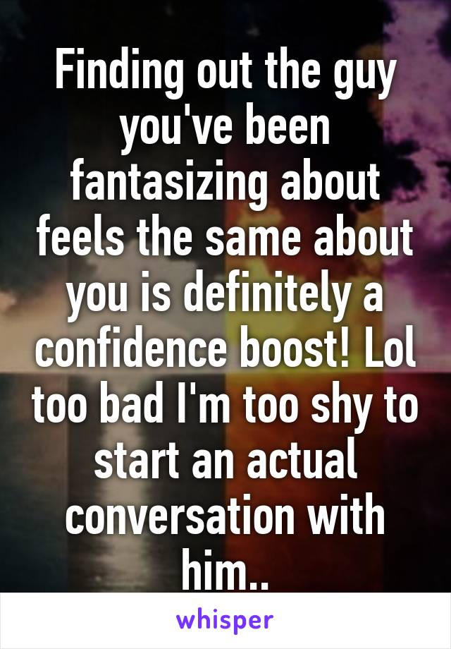 Finding out the guy you've been fantasizing about feels the same about you is definitely a confidence boost! Lol too bad I'm too shy to start an actual conversation with him..