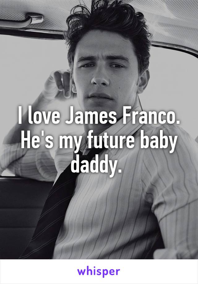 I love James Franco. He's my future baby daddy.