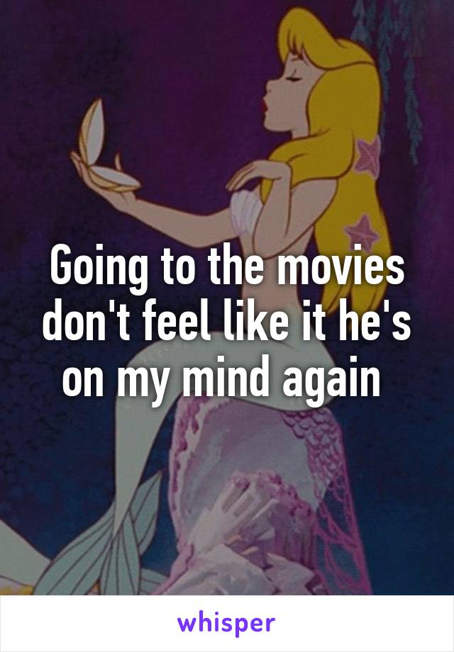 Going to the movies don't feel like it he's on my mind again