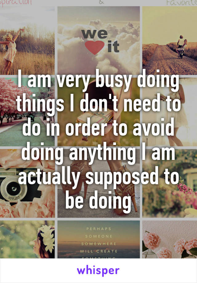 I am very busy doing things I don't need to do in order to avoid doing anything I am actually supposed to be doing