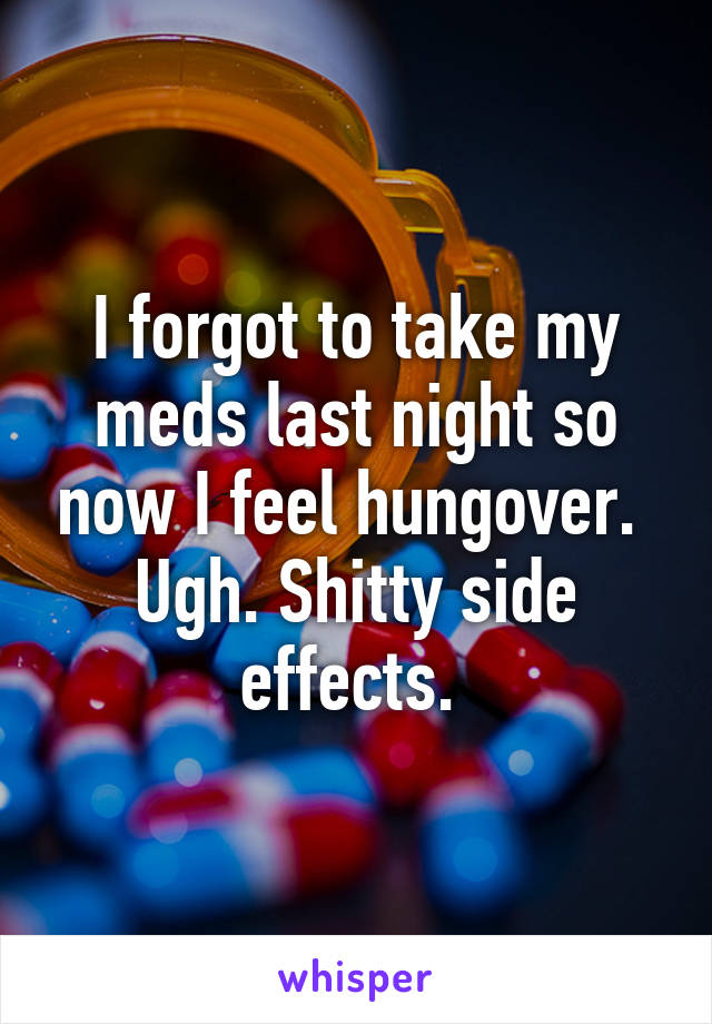 I forgot to take my meds last night so now I feel hungover.  Ugh. Shitty side effects.