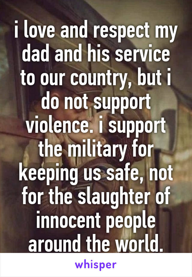 i love and respect my dad and his service to our country, but i do not support violence. i support the military for keeping us safe, not for the slaughter of innocent people around the world.