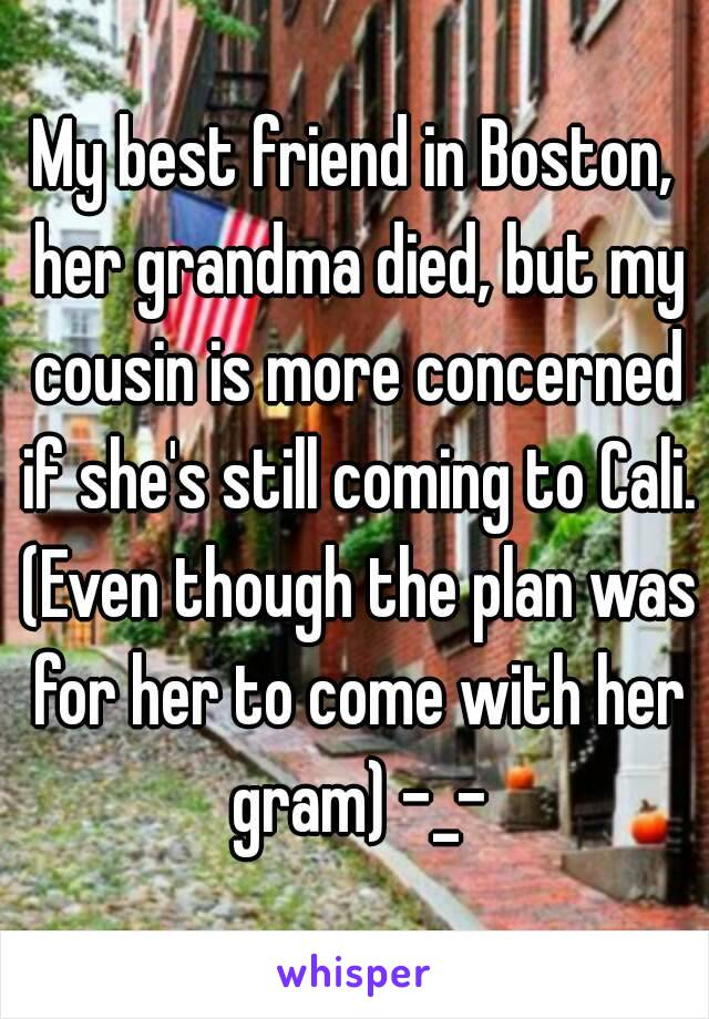 My best friend in Boston, her grandma died, but my cousin is more concerned if she's still coming to Cali. (Even though the plan was for her to come with her gram) -_-