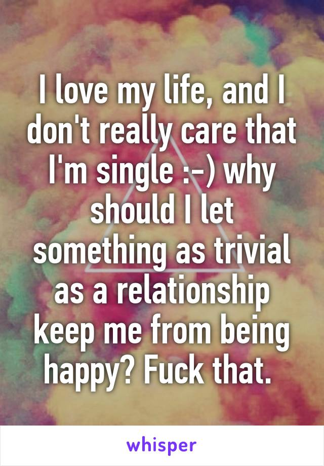 I love my life, and I don't really care that I'm single :-) why should I let something as trivial as a relationship keep me from being happy? Fuck that.