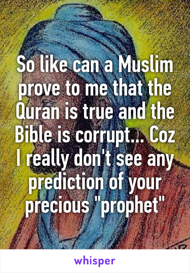 "So like can a Muslim prove to me that the Quran is true and the Bible is corrupt... Coz I really don't see any prediction of your precious ""prophet"""