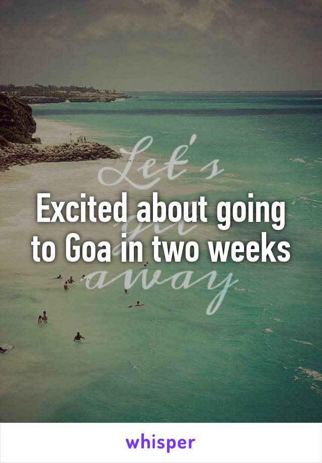 Excited about going to Goa in two weeks