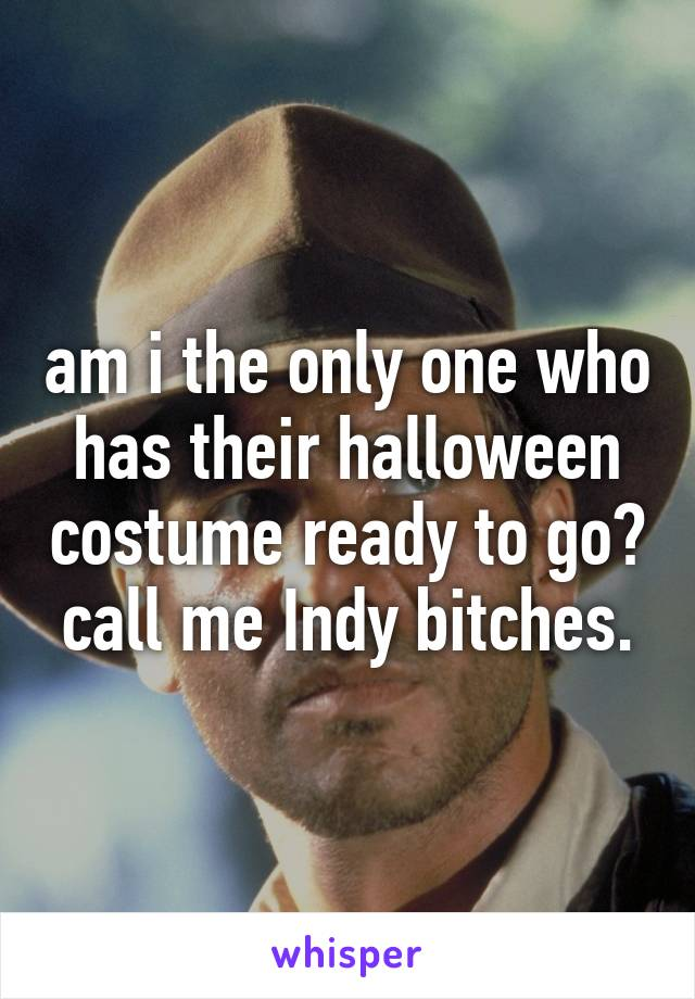 am i the only one who has their halloween costume ready to go? call me Indy bitches.