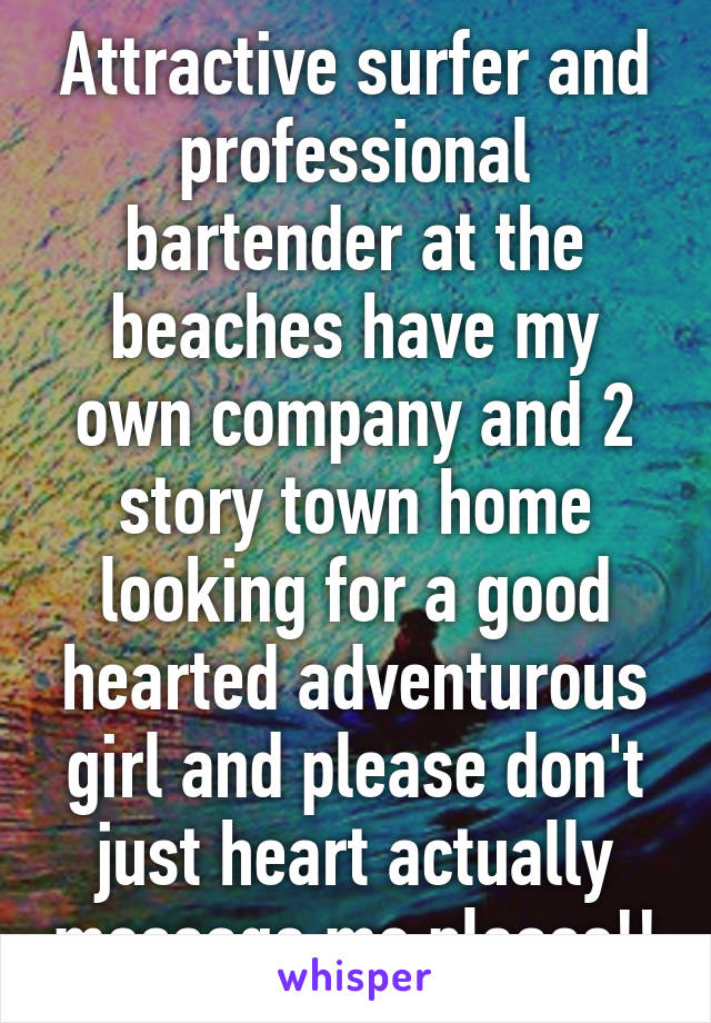 Attractive surfer and professional bartender at the beaches have my own company and 2 story town home looking for a good hearted adventurous girl and please don't just heart actually message me please!!