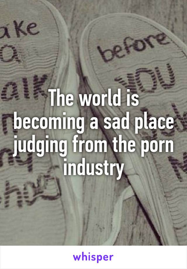 The world is becoming a sad place judging from the porn industry