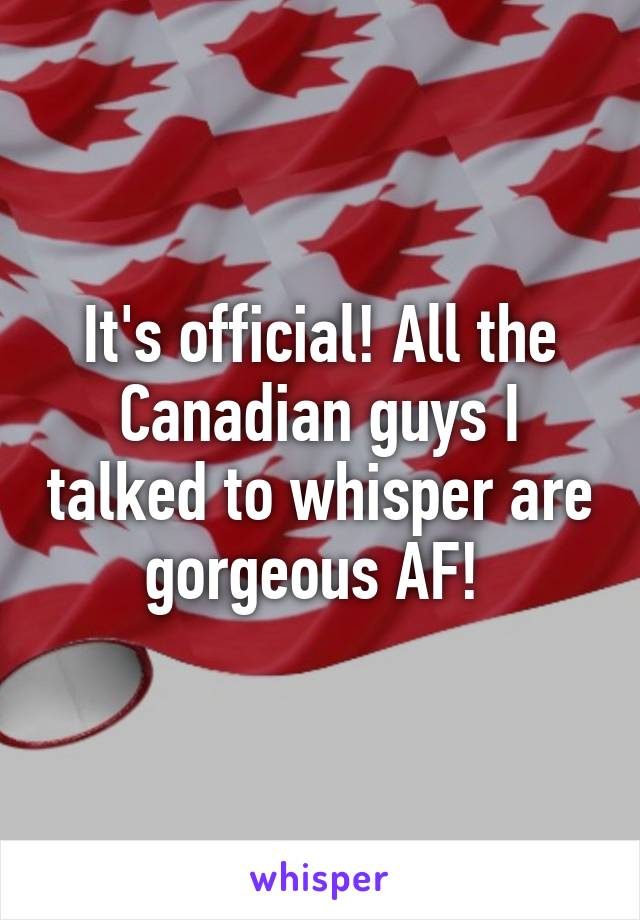 It's official! All the Canadian guys I talked to whisper are gorgeous AF!