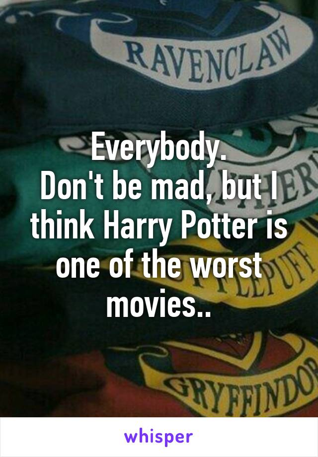Everybody. Don't be mad, but I think Harry Potter is one of the worst movies..