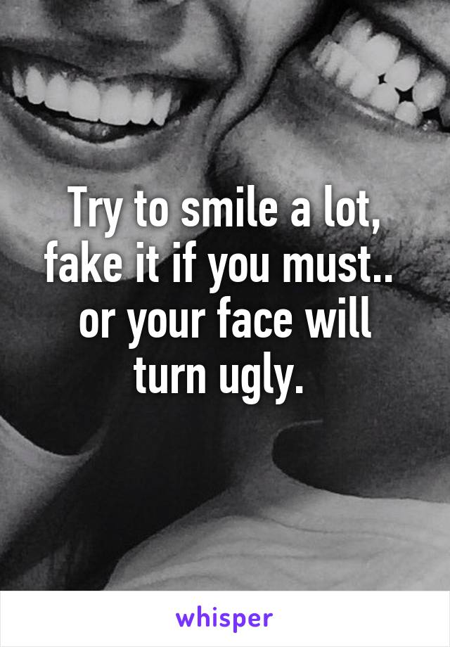 Try to smile a lot, fake it if you must..  or your face will turn ugly.