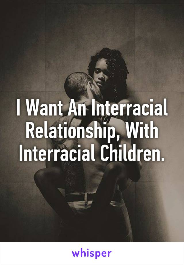 I Want An Interracial Relationship, With Interracial Children.