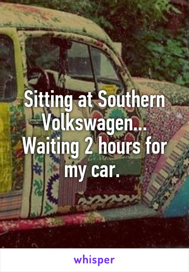 Sitting at Southern Volkswagen... Waiting 2 hours for my car.