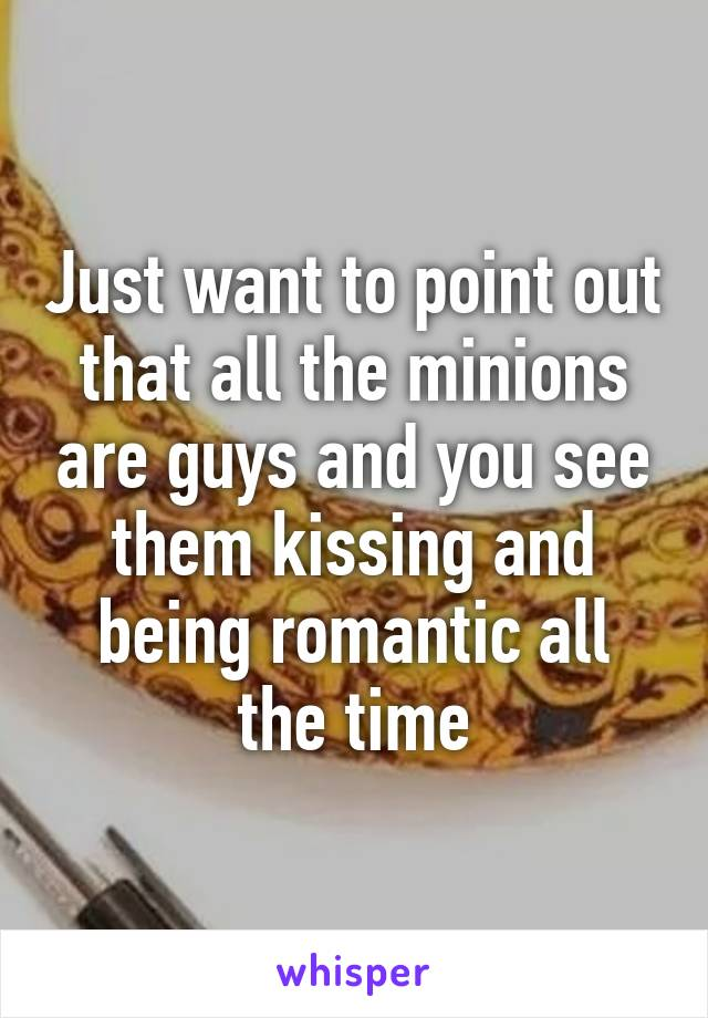 Just want to point out that all the minions are guys and you see them kissing and being romantic all the time