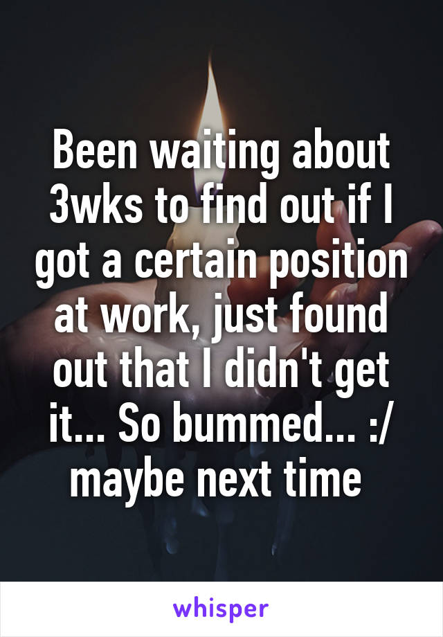 Been waiting about 3wks to find out if I got a certain position at work, just found out that I didn't get it... So bummed... :/ maybe next time