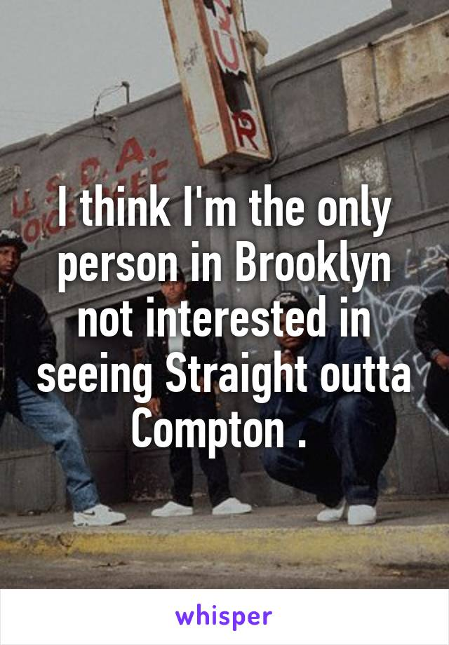 I think I'm the only person in Brooklyn not interested in seeing Straight outta Compton .