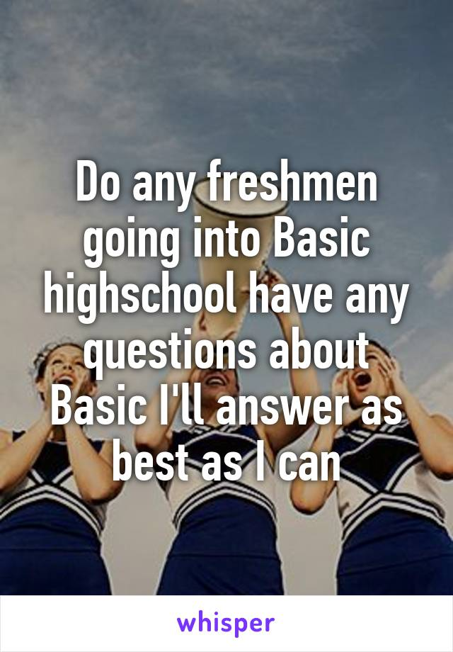 Do any freshmen going into Basic highschool have any questions about Basic I'll answer as best as I can
