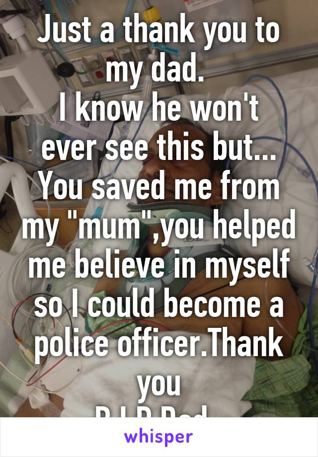 "Just a thank you to my dad.  I know he won't ever see this but... You saved me from my ""mum"",you helped me believe in myself so I could become a police officer.Thank you R.I.P Dad."