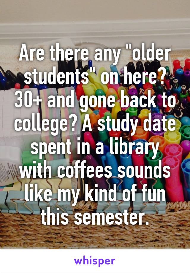"Are there any ""older students"" on here? 30+ and gone back to college? A study date spent in a library with coffees sounds like my kind of fun this semester."