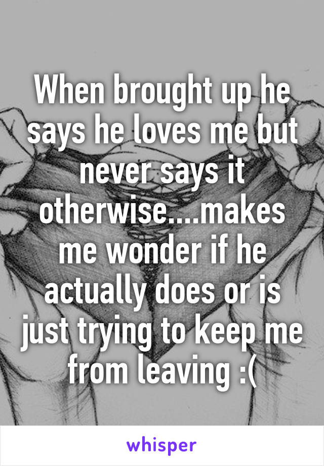 When brought up he says he loves me but never says it otherwise....makes me wonder if he actually does or is just trying to keep me from leaving :(