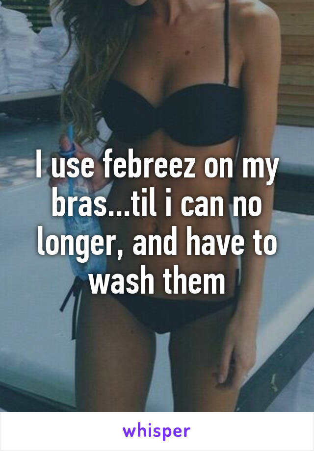 I use febreez on my bras...til i can no longer, and have to wash them