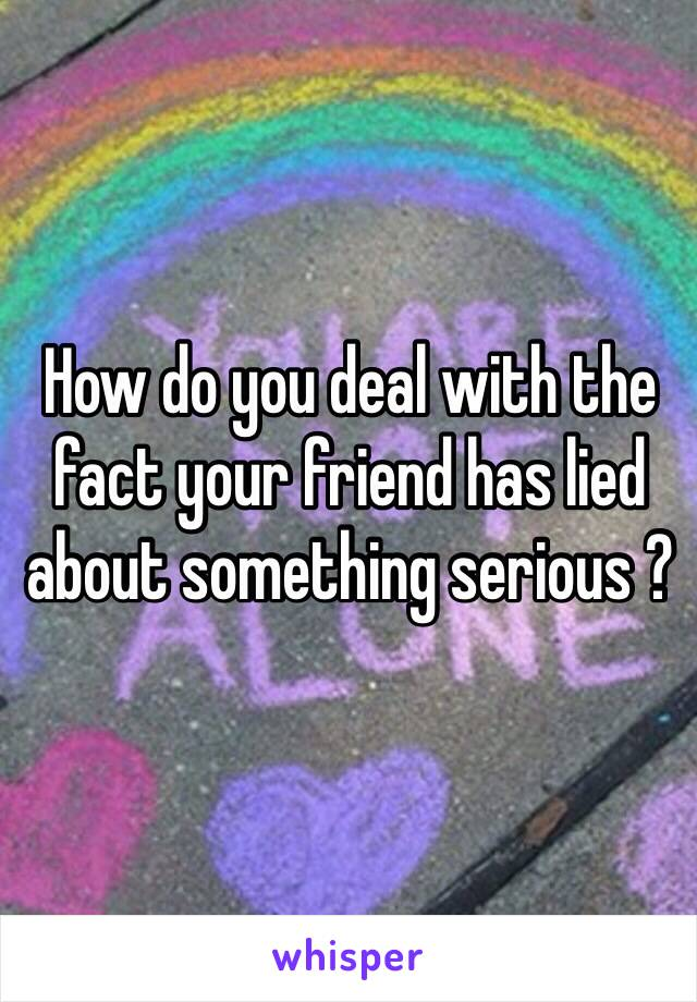 How do you deal with the fact your friend has lied about something serious ?