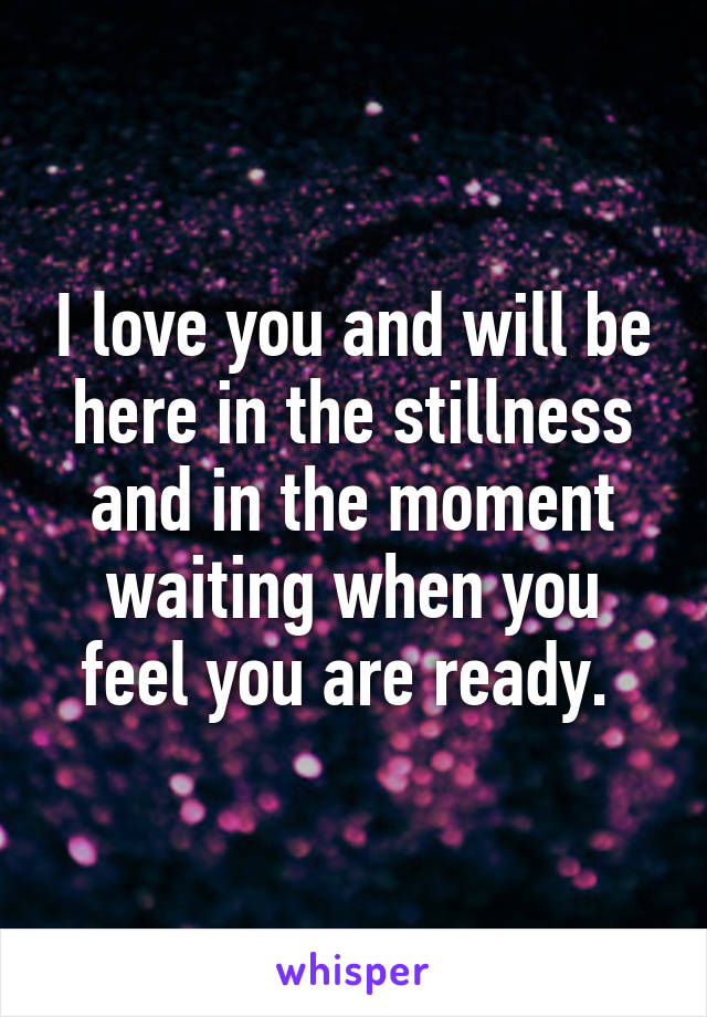 I love you and will be here in the stillness and in the moment waiting when you feel you are ready.