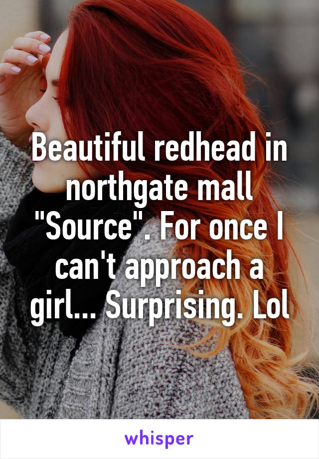 """Beautiful redhead in northgate mall """"Source"""". For once I can't approach a girl... Surprising. Lol"""