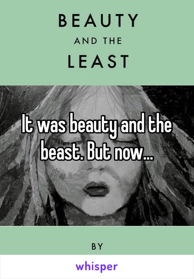 It was beauty and the beast. But now...