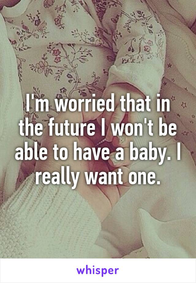 I'm worried that in the future I won't be able to have a baby. I really want one.