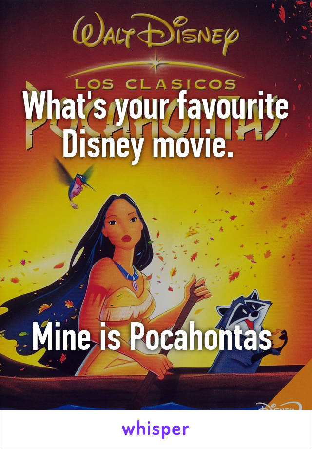 What's your favourite Disney movie.       Mine is Pocahontas