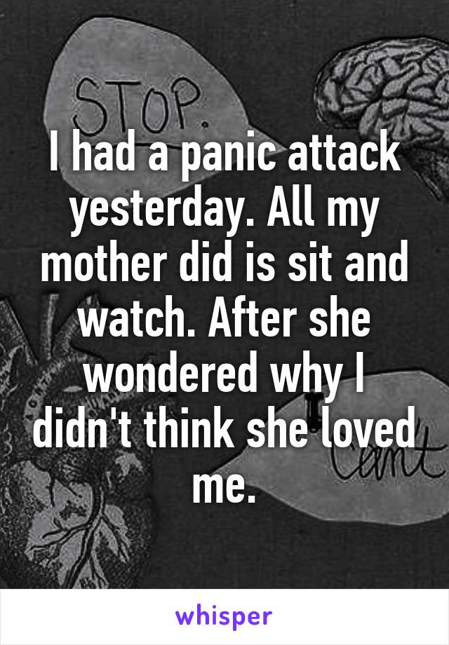 I had a panic attack yesterday. All my mother did is sit and watch. After she wondered why I didn't think she loved me.