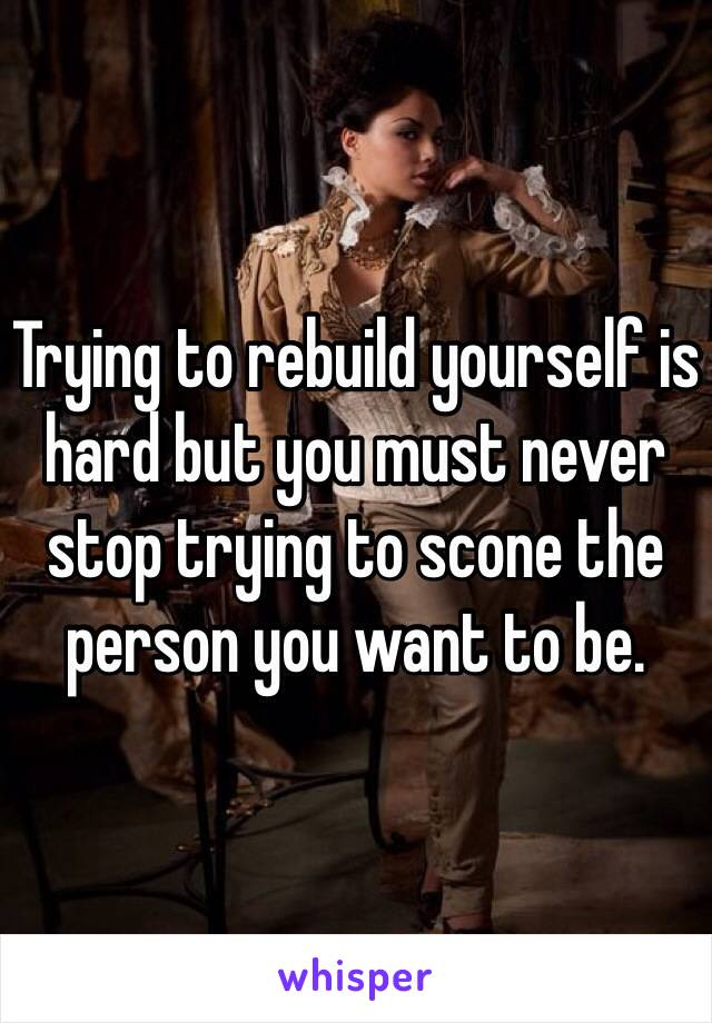Trying to rebuild yourself is hard but you must never stop trying to scone the person you want to be.
