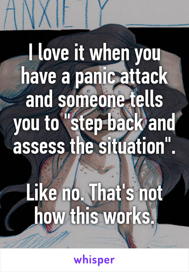 """I love it when you have a panic attack and someone tells you to """"step back and assess the situation"""".  Like no. That's not how this works."""