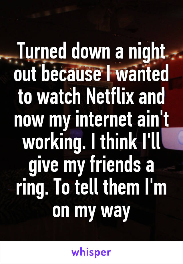 Turned down a night out because I wanted to watch Netflix and now my internet ain't working. I think I'll give my friends a ring. To tell them I'm on my way