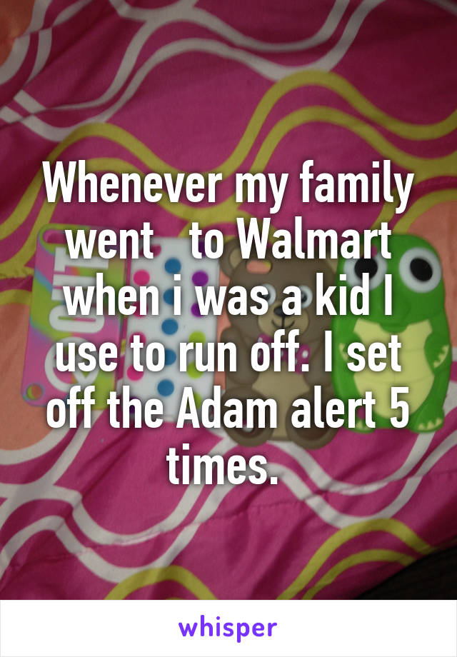 Whenever my family went   to Walmart when i was a kid I use to run off. I set off the Adam alert 5 times.