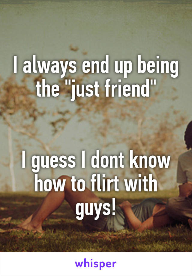 "I always end up being the ""just friend""   I guess I dont know how to flirt with guys!"