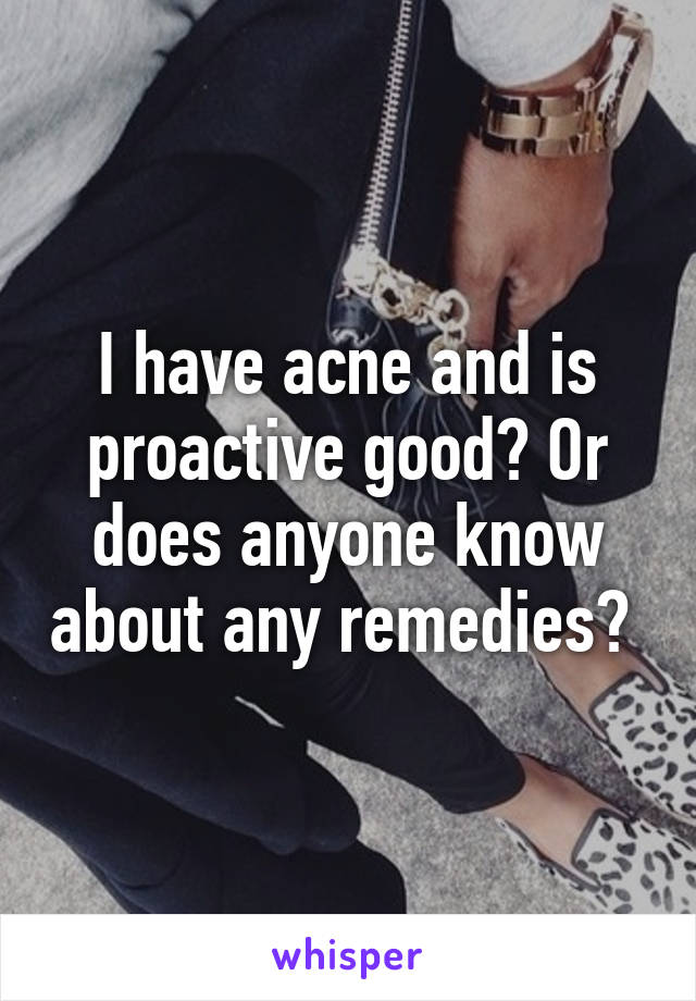 I have acne and is proactive good? Or does anyone know about any remedies?