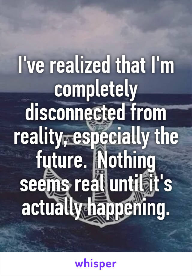 I've realized that I'm completely disconnected from reality, especially the future.  Nothing seems real until it's actually happening.